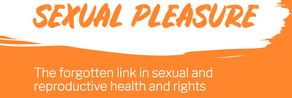SEXUAL PLEASURE: The forgotten link in sexual and reproductive health and rights